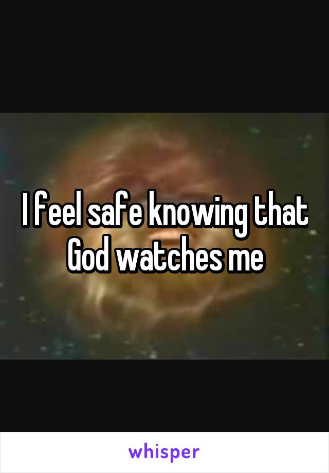 I feel safe knowing that God watches me