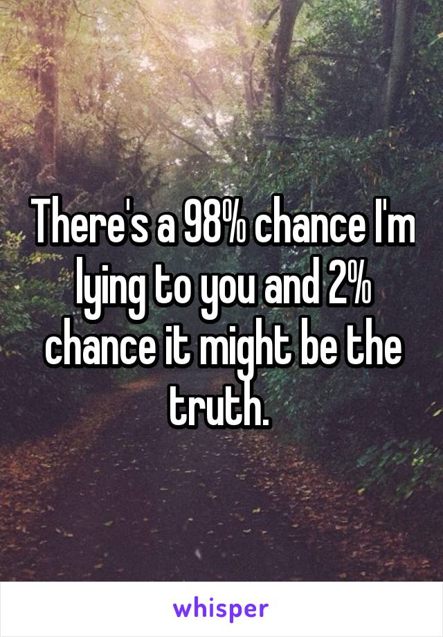 There's a 98% chance I'm lying to you and 2% chance it might be the truth.