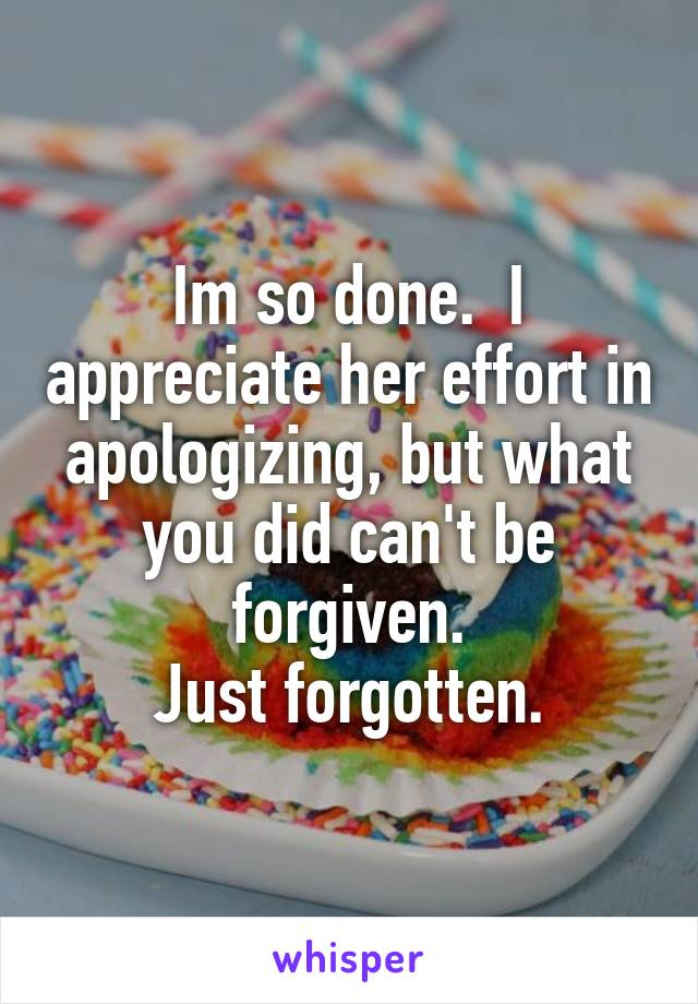 Im so done.  I appreciate her effort in apologizing, but what you did can't be forgiven. Just forgotten.
