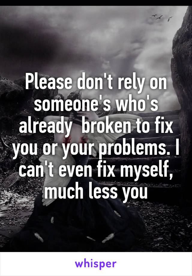 Please don't rely on someone's who's already  broken to fix you or your problems. I can't even fix myself, much less you