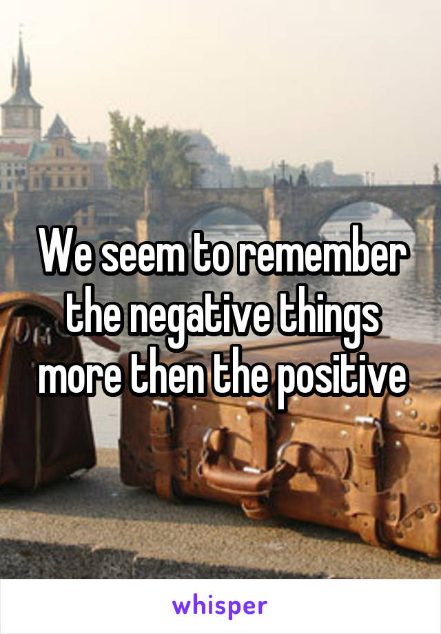 We seem to remember the negative things more then the positive