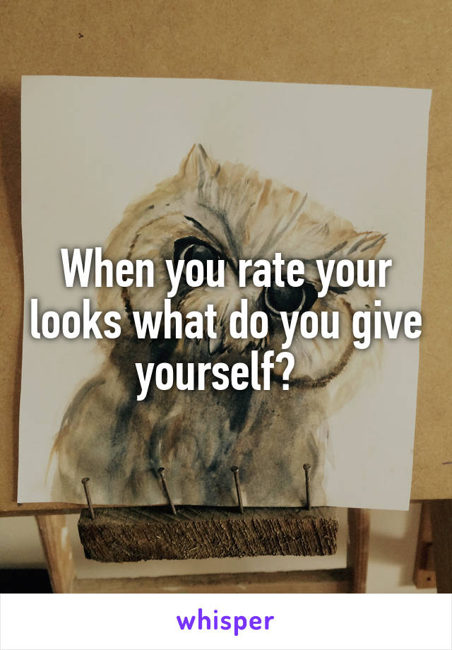 When you rate your looks what do you give yourself?