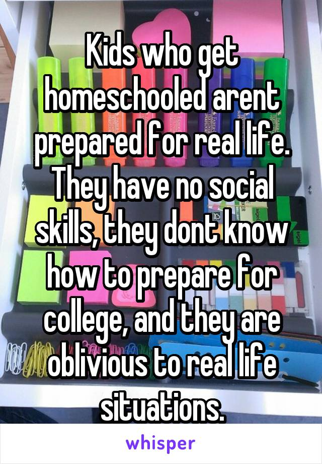 Kids who get homeschooled arent prepared for real life. They have no social skills, they dont know how to prepare for college, and they are oblivious to real life situations.