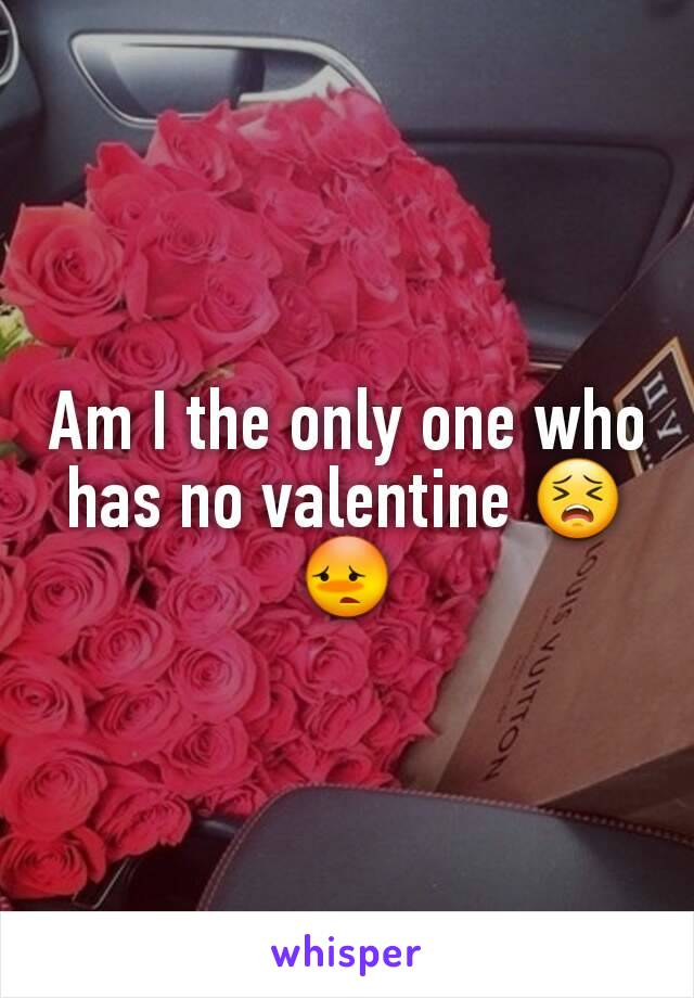 Am I the only one who has no valentine 😣😳