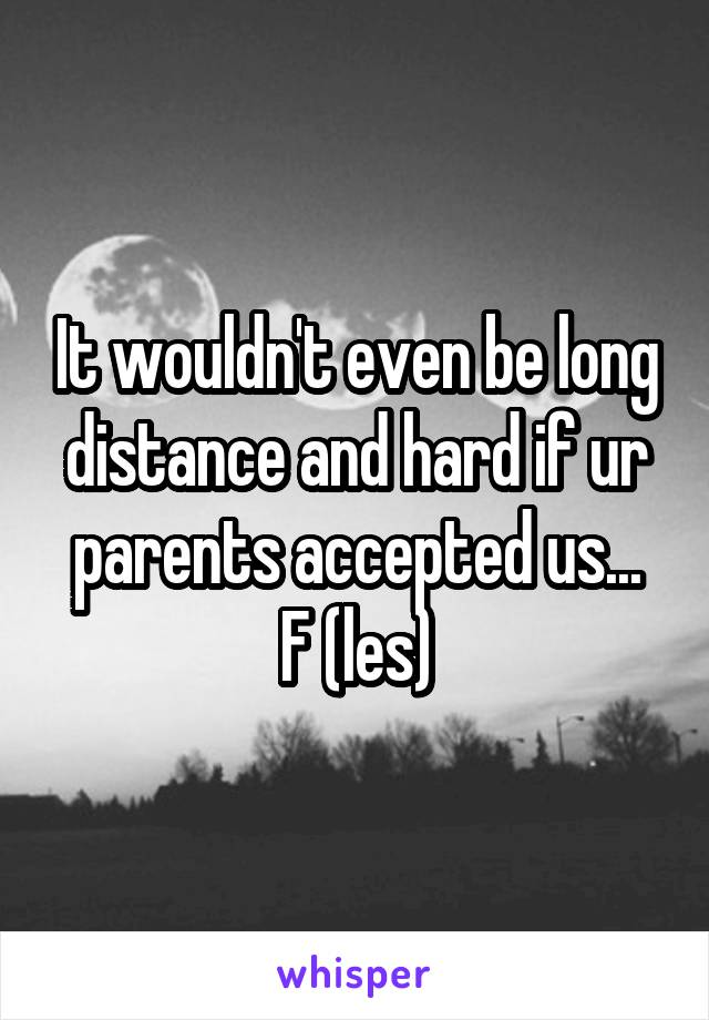 It wouldn't even be long distance and hard if ur parents accepted us... F (les)