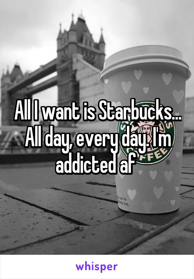 All I want is Starbucks... All day, every day. I'm addicted af