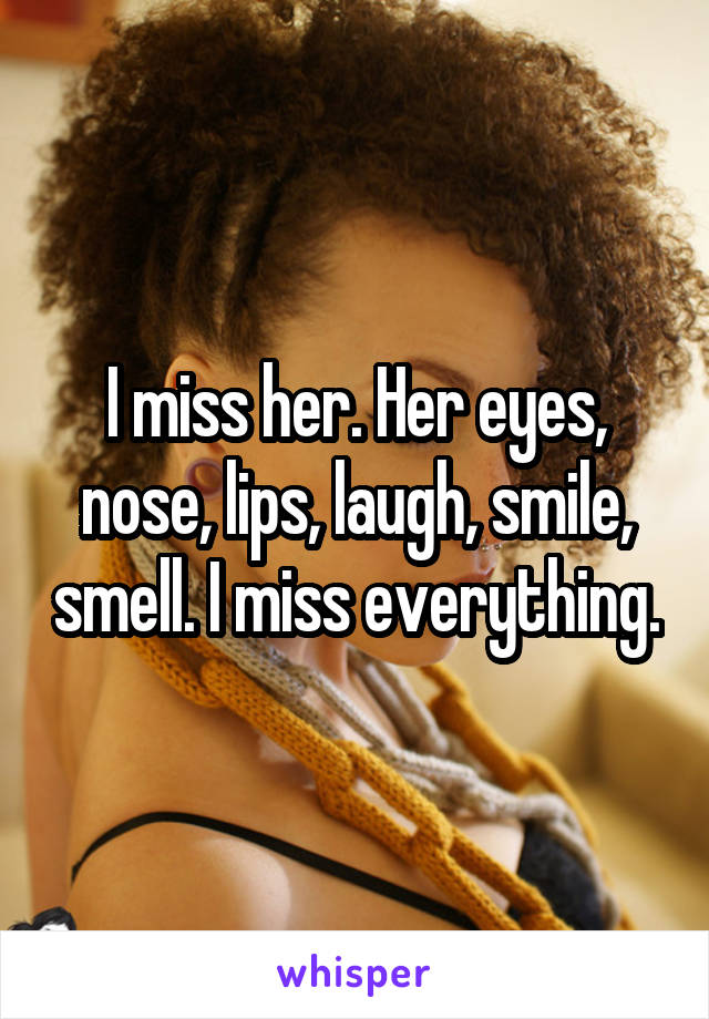 I miss her. Her eyes, nose, lips, laugh, smile, smell. I miss everything.