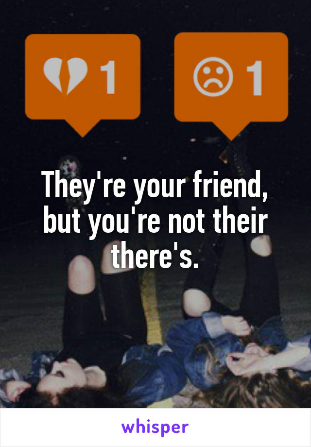 They're your friend, but you're not their there's.