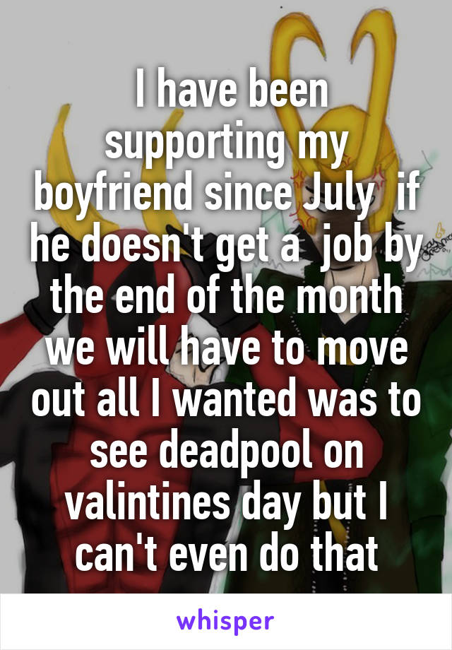 I have been supporting my boyfriend since July  if he doesn't get a  job by the end of the month we will have to move out all I wanted was to see deadpool on valintines day but I can't even do that