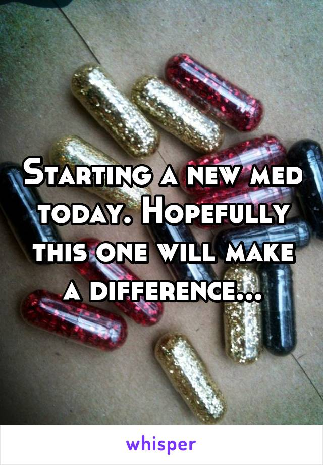 Starting a new med today. Hopefully this one will make a difference...