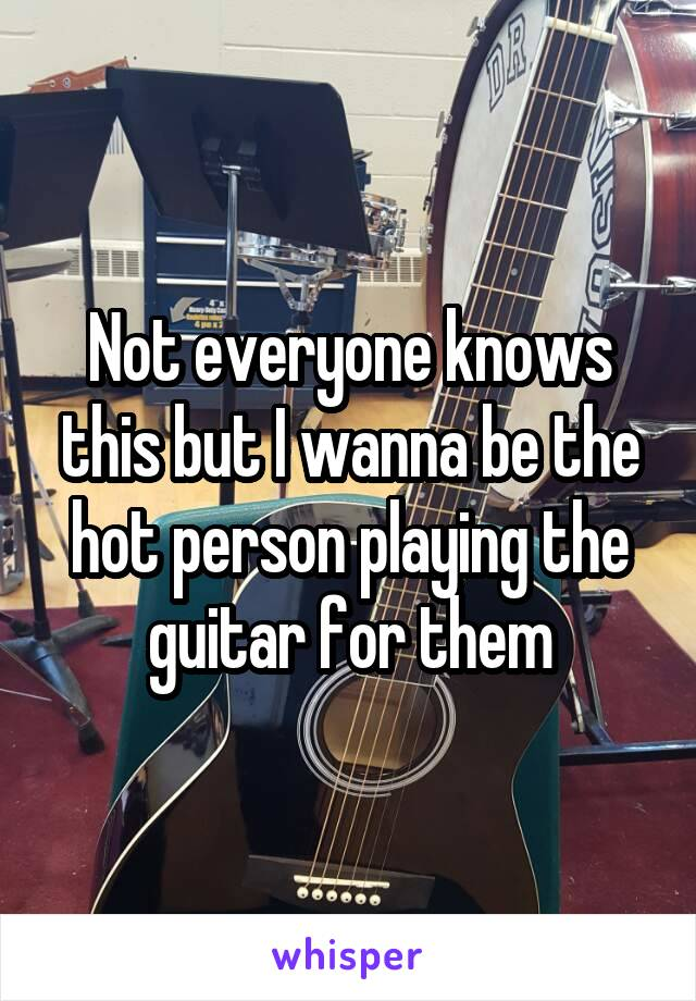 Not everyone knows this but I wanna be the hot person playing the guitar for them
