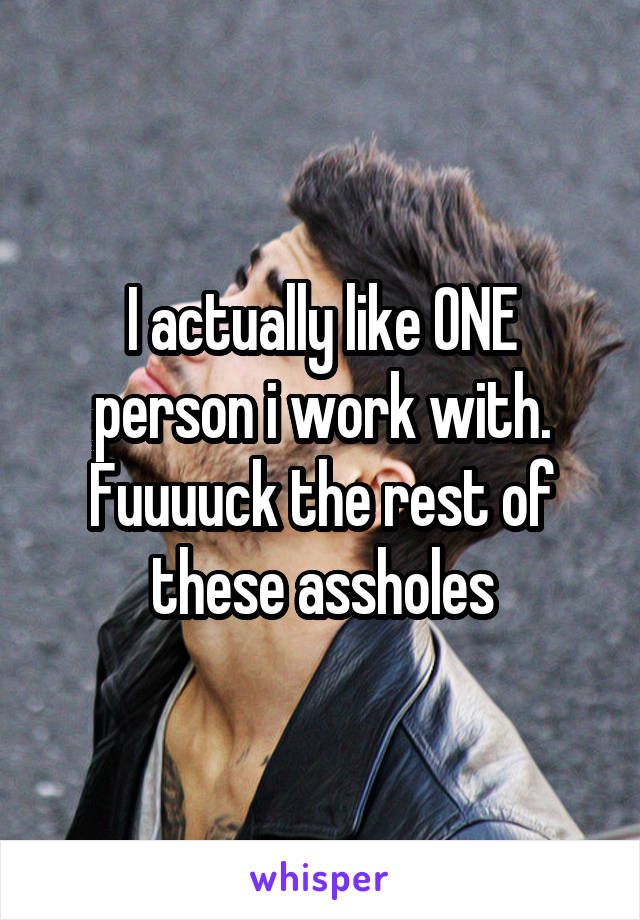 I actually like ONE person i work with. Fuuuuck the rest of these assholes