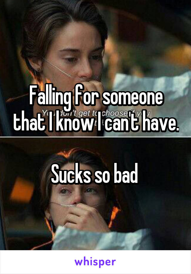 Falling for someone that I know I can't have.    Sucks so bad