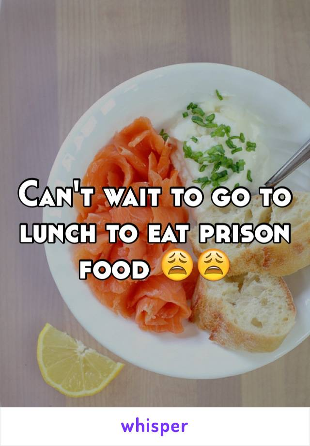 Can't wait to go to lunch to eat prison food 😩😩