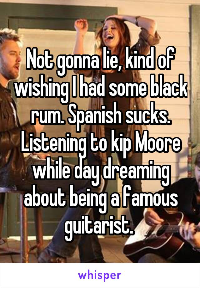 Not gonna lie, kind of wishing I had some black rum. Spanish sucks. Listening to kip Moore while day dreaming about being a famous guitarist.