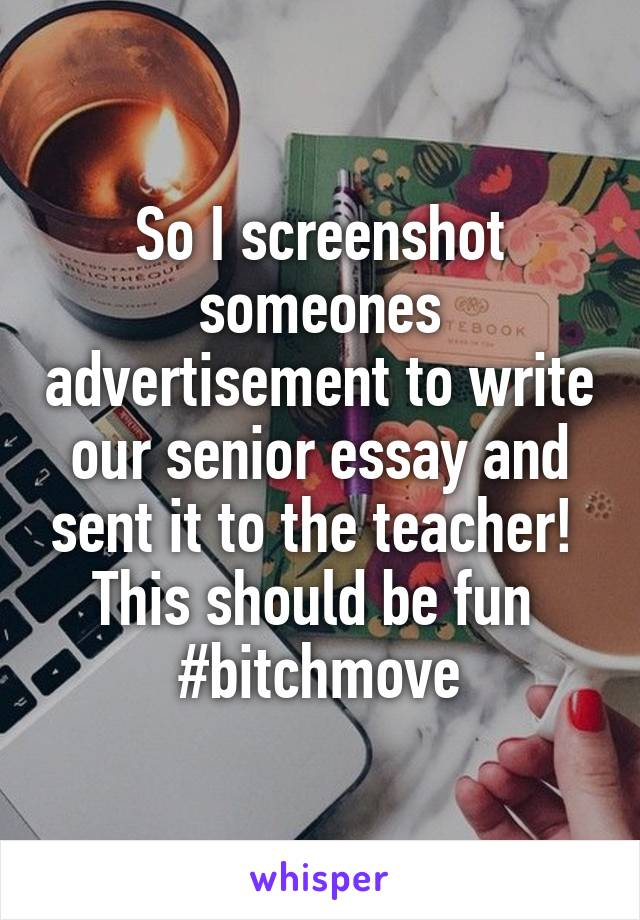 So I screenshot someones advertisement to write our senior essay and sent it to the teacher!  This should be fun  #bitchmove