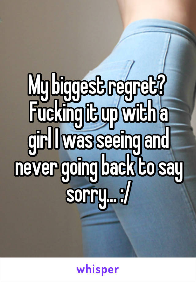 My biggest regret?  Fucking it up with a girl I was seeing and never going back to say sorry... :/