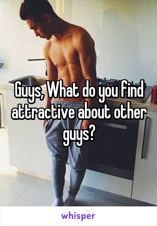 Guys, What do you find attractive about other guys?