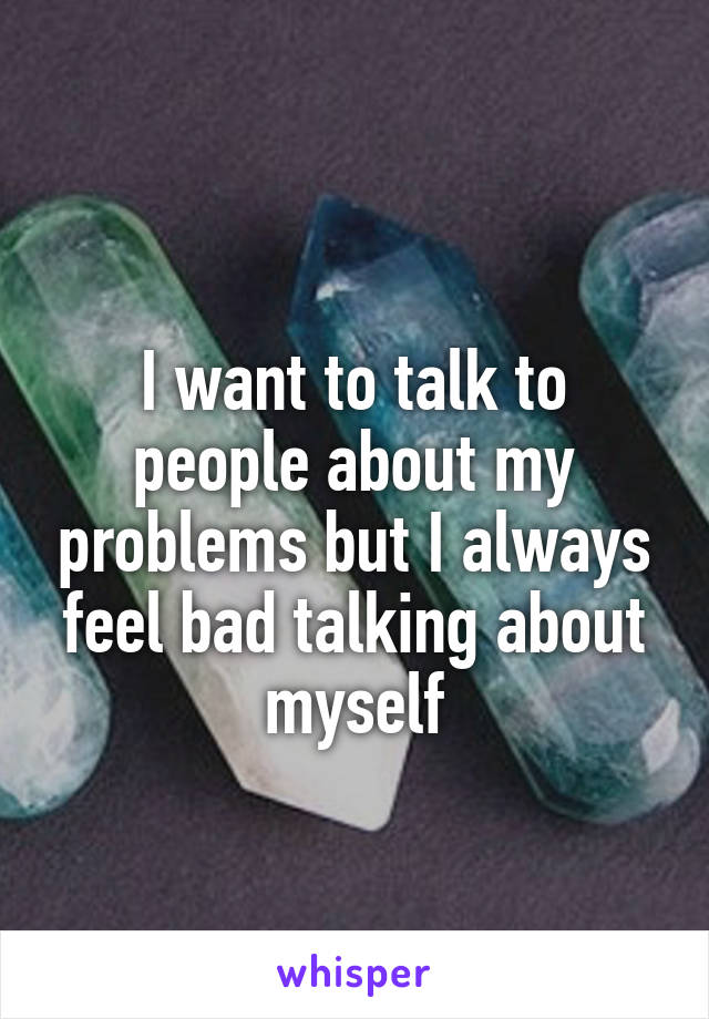 I want to talk to people about my problems but I always feel bad talking about myself