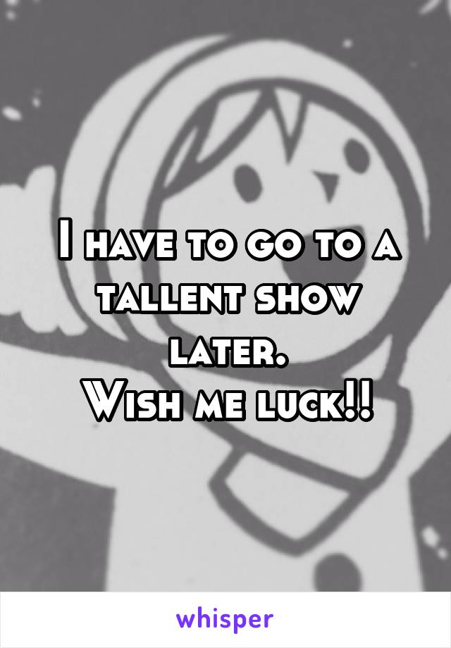 I have to go to a tallent show later. Wish me luck!!