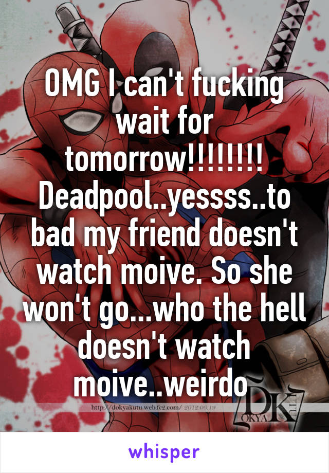 OMG I can't fucking wait for tomorrow!!!!!!!! Deadpool..yessss..to bad my friend doesn't watch moive. So she won't go...who the hell doesn't watch moive..weirdo