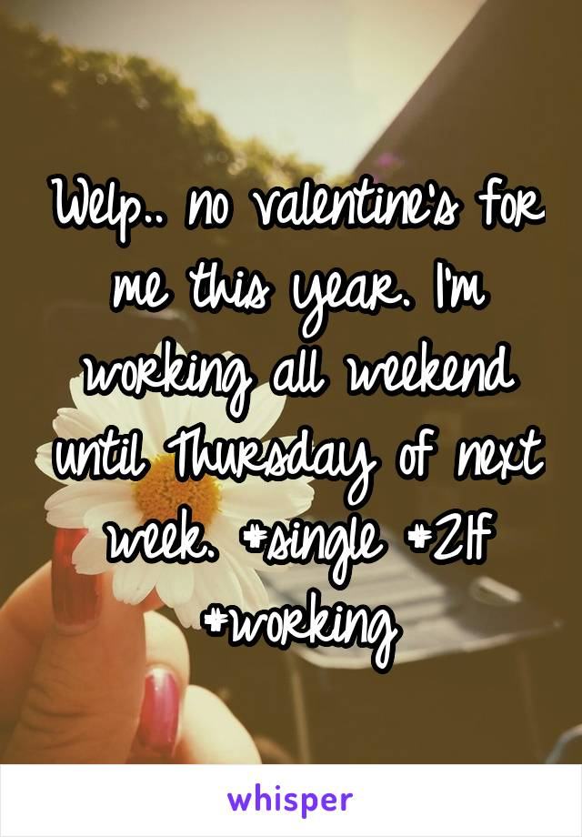 Welp.. no valentine's for me this year. I'm working all weekend until Thursday of next week. #single #21f #working