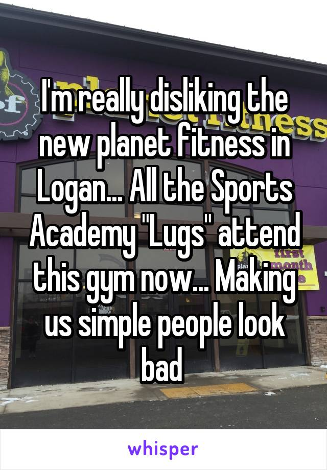 "I'm really disliking the new planet fitness in Logan... All the Sports Academy ""Lugs"" attend this gym now... Making us simple people look bad"