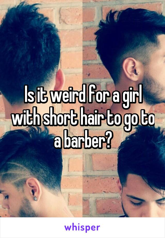 Is it weird for a girl with short hair to go to a barber?
