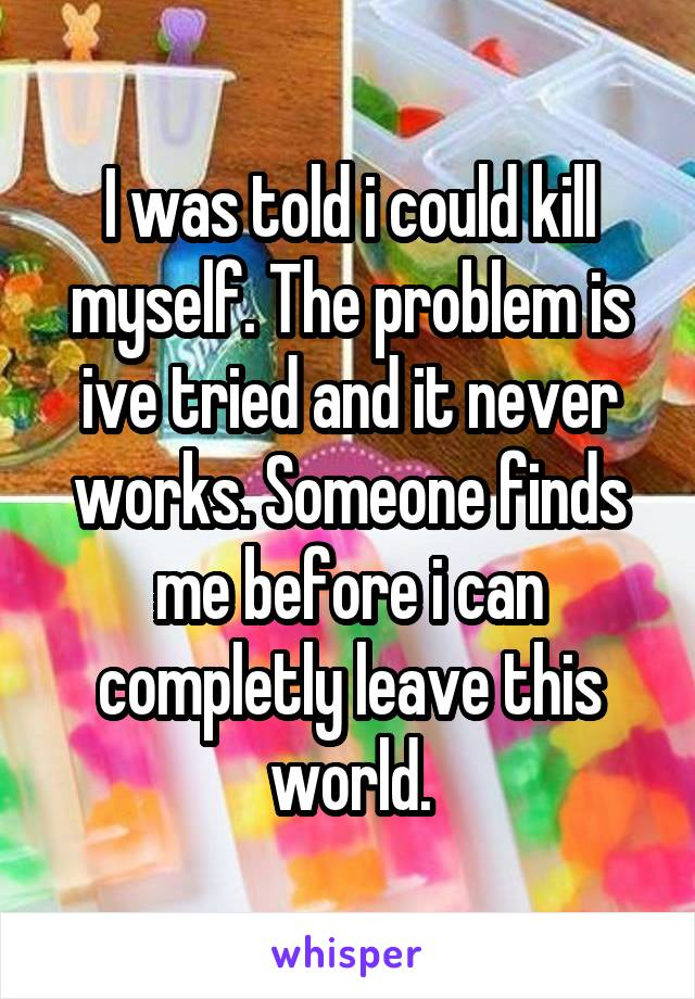 I was told i could kill myself. The problem is ive tried and it never works. Someone finds me before i can completly leave this world.