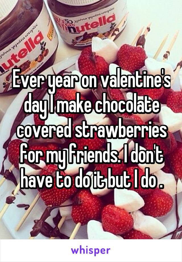 Ever year on valentine's day I make chocolate covered strawberries for my friends. I don't have to do it but I do .