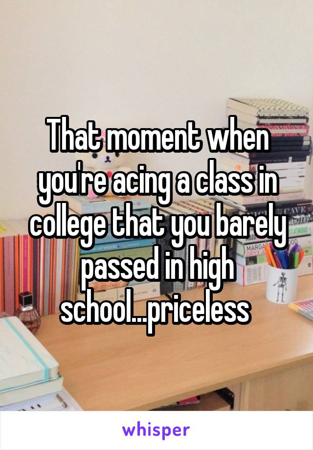 That moment when you're acing a class in college that you barely passed in high school...priceless