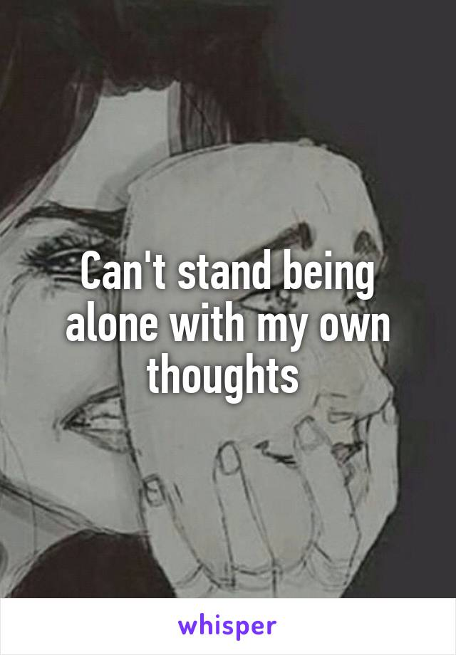 Can't stand being alone with my own thoughts