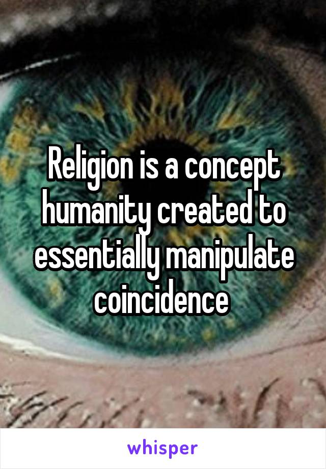 Religion is a concept humanity created to essentially manipulate coincidence