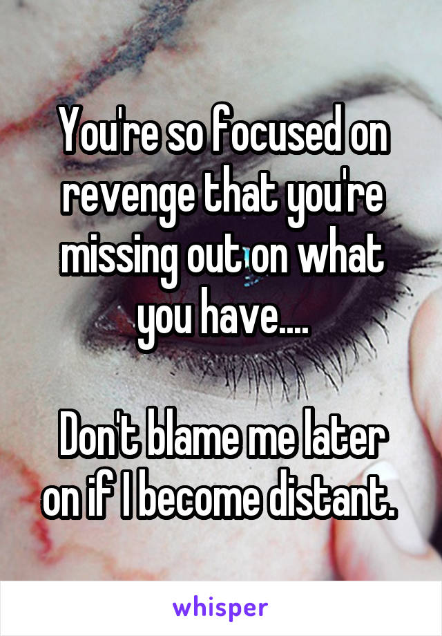 You're so focused on revenge that you're missing out on what you have....  Don't blame me later on if I become distant.