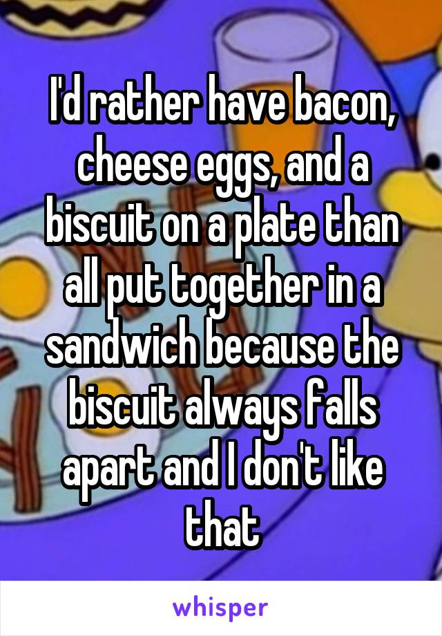 I'd rather have bacon, cheese eggs, and a biscuit on a plate than all put together in a sandwich because the biscuit always falls apart and I don't like that