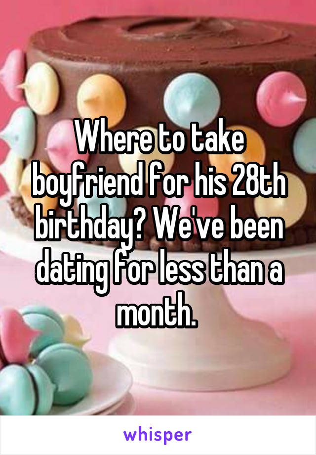 Where to take boyfriend for his 28th birthday? We've been dating for less than a month.