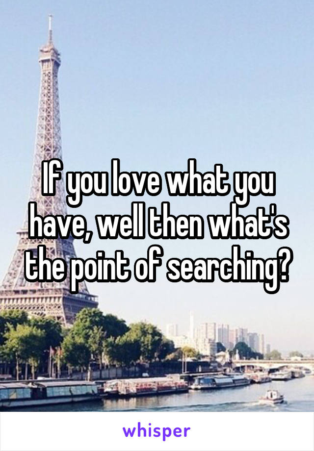 If you love what you have, well then what's the point of searching?