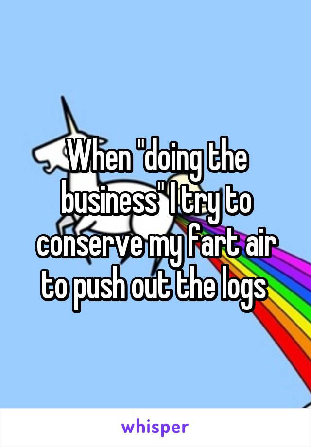 """When """"doing the business"""" I try to conserve my fart air to push out the logs"""
