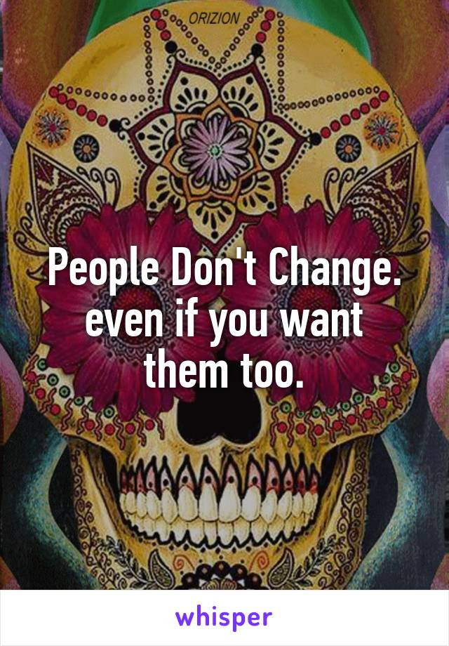 People Don't Change. even if you want them too.