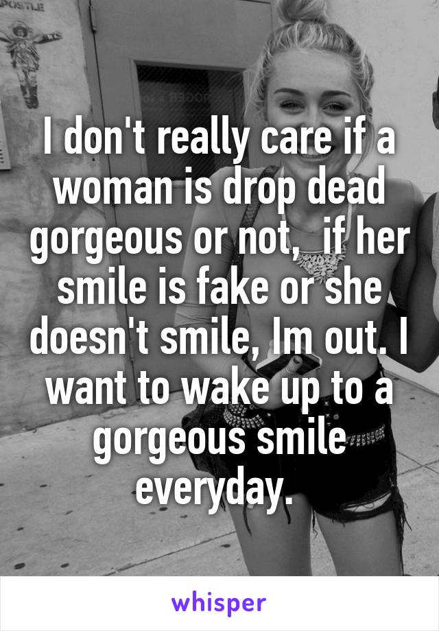 I don't really care if a woman is drop dead gorgeous or not,  if her smile is fake or she doesn't smile, Im out. I want to wake up to a gorgeous smile everyday.
