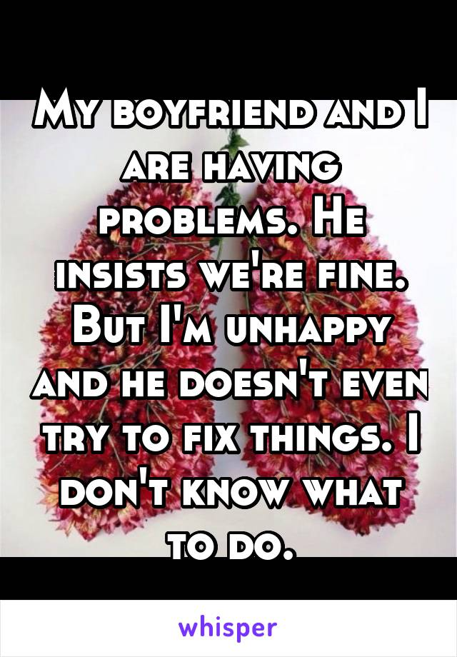 My boyfriend and I are having problems. He insists we're fine. But I'm unhappy and he doesn't even try to fix things. I don't know what to do.