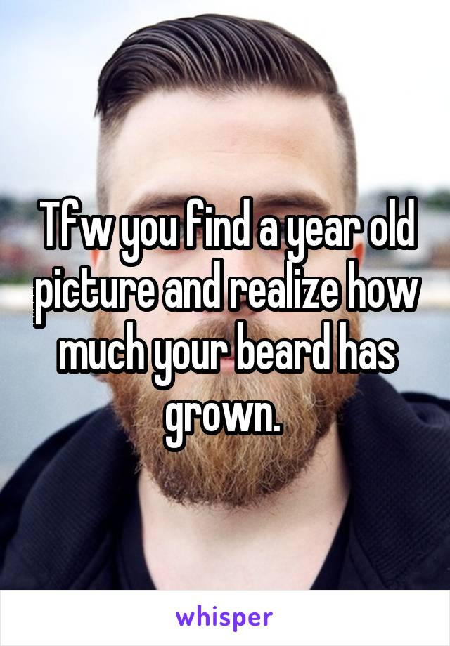 Tfw you find a year old picture and realize how much your beard has grown.