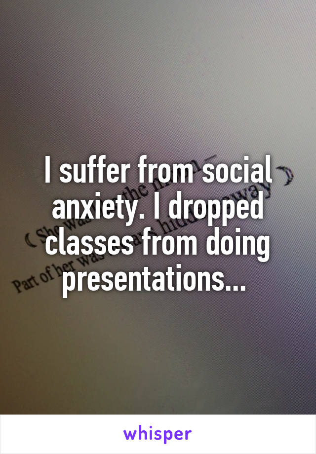 I suffer from social anxiety. I dropped classes from doing presentations...