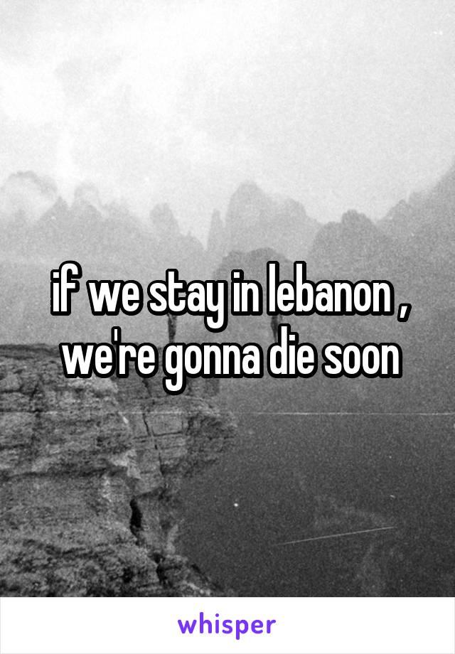 if we stay in lebanon , we're gonna die soon