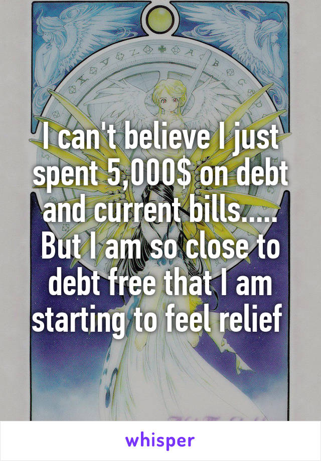 I can't believe I just spent 5,000$ on debt and current bills..... But I am so close to debt free that I am starting to feel relief