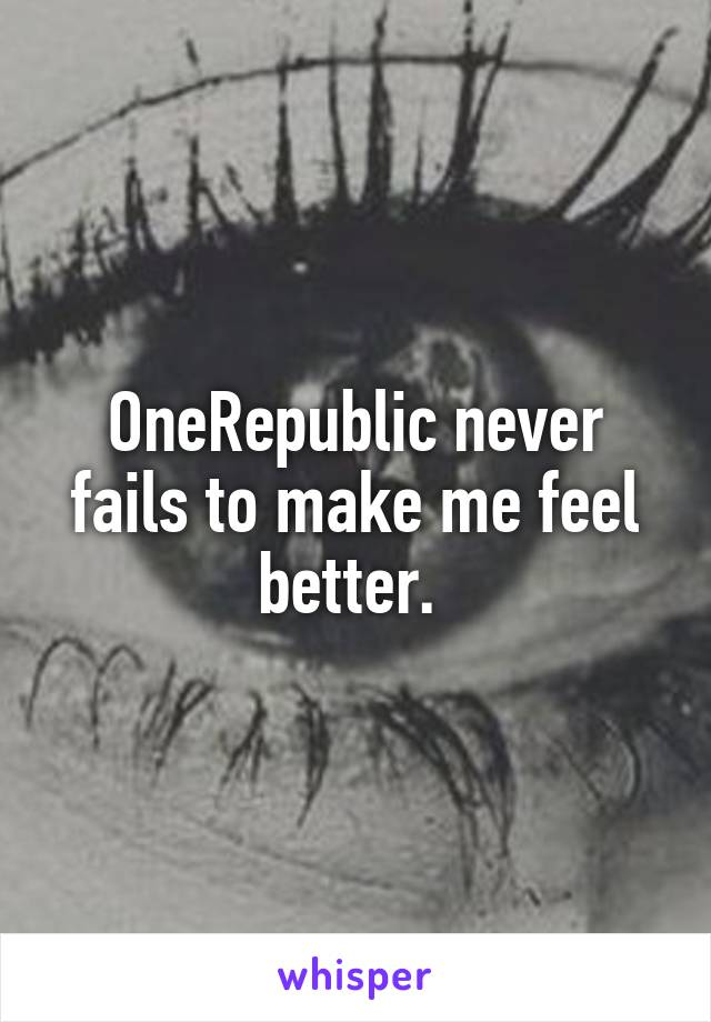 OneRepublic never fails to make me feel better.