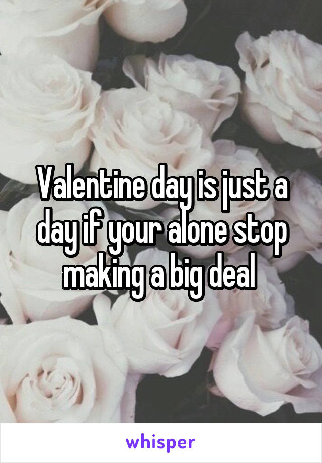 Valentine day is just a day if your alone stop making a big deal