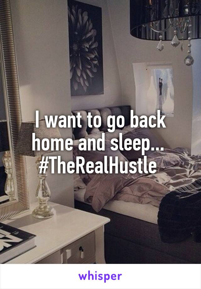 I want to go back home and sleep...  #TheRealHustle