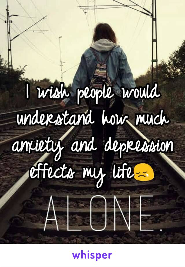 I wish people would understand how much anxiety and depression effects my life😢