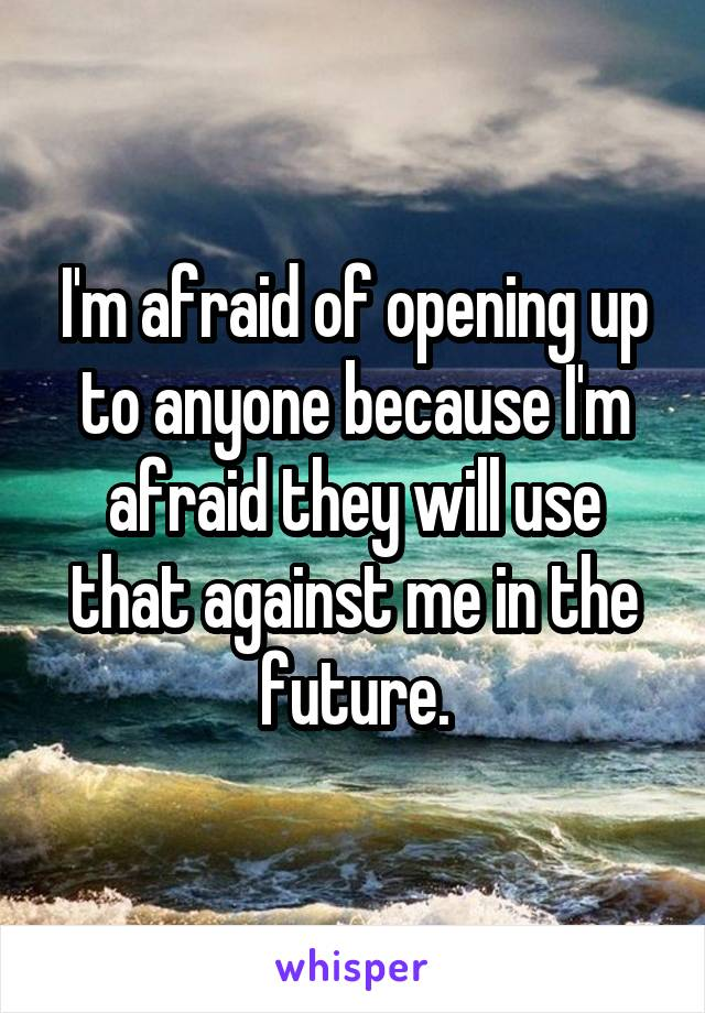 I'm afraid of opening up to anyone because I'm afraid they will use that against me in the future.